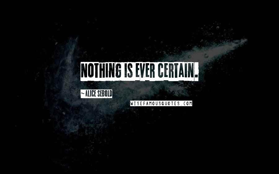Alice Sebold quotes: Nothing is ever certain.