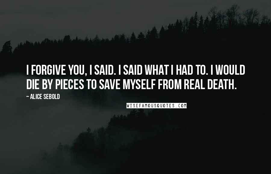 Alice Sebold quotes: I forgive you, I said. I said what I had to. I would die by pieces to save myself from real death.