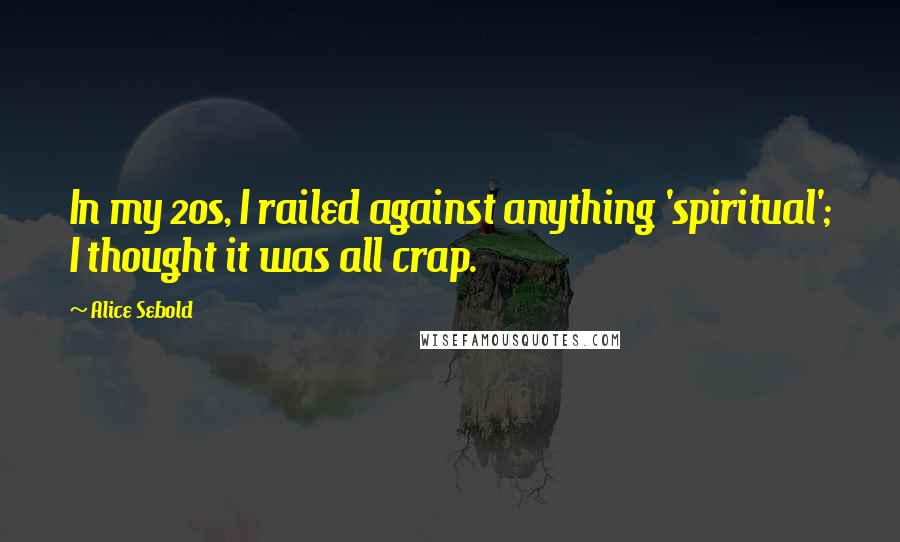 Alice Sebold quotes: In my 20s, I railed against anything 'spiritual'; I thought it was all crap.