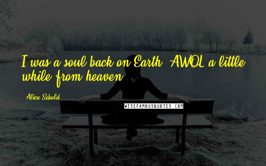 Alice Sebold quotes: I was a soul back on Earth. AWOL a little while from heaven.