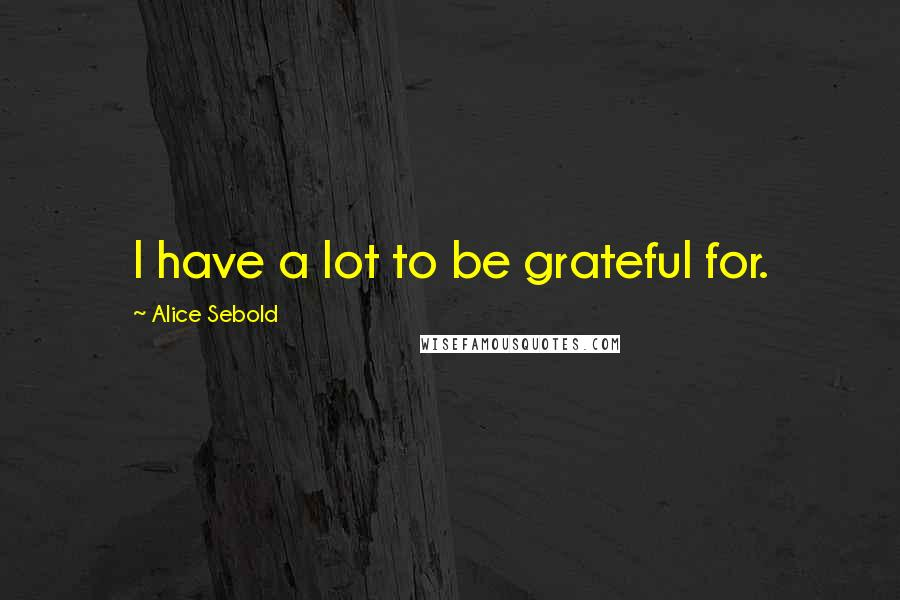 Alice Sebold quotes: I have a lot to be grateful for.