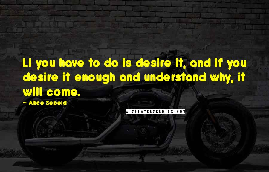 Alice Sebold quotes: Ll you have to do is desire it, and if you desire it enough and understand why, it will come.