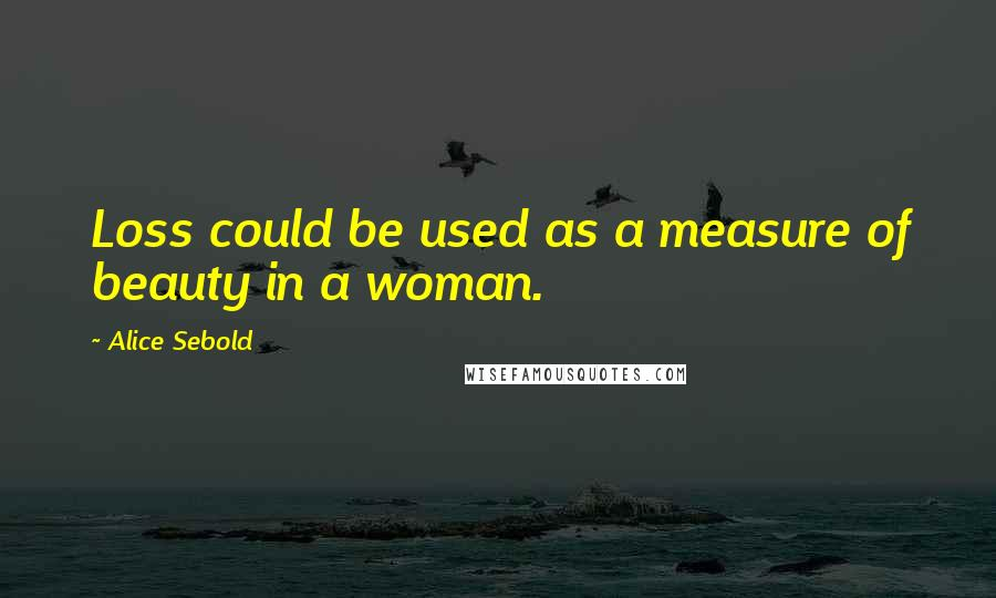 Alice Sebold quotes: Loss could be used as a measure of beauty in a woman.