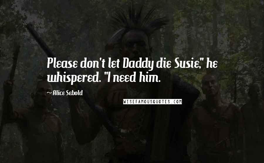 """Alice Sebold quotes: Please don't let Daddy die Susie,"""" he whispered. """"I need him."""
