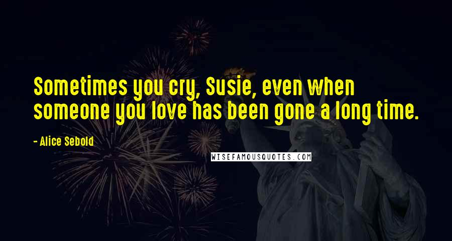 Alice Sebold quotes: Sometimes you cry, Susie, even when someone you love has been gone a long time.