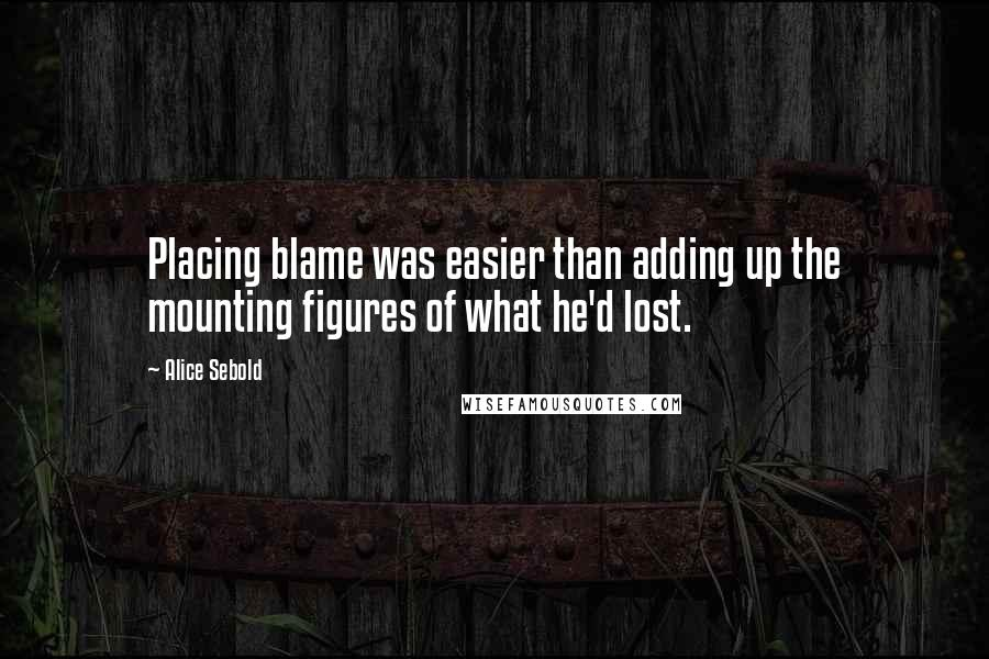 Alice Sebold quotes: Placing blame was easier than adding up the mounting figures of what he'd lost.