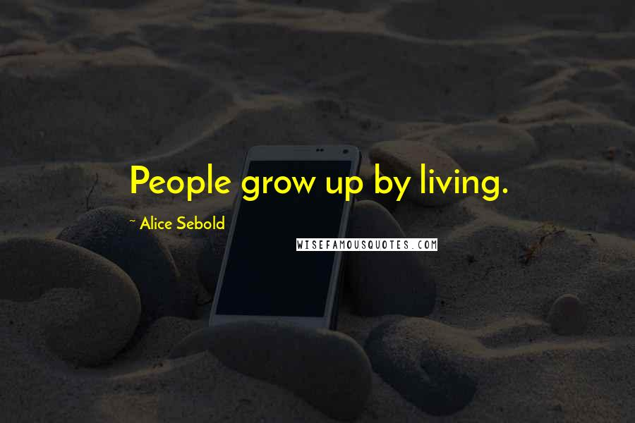Alice Sebold quotes: People grow up by living.