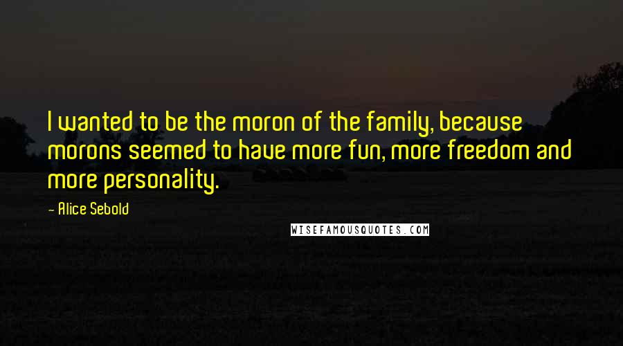 Alice Sebold quotes: I wanted to be the moron of the family, because morons seemed to have more fun, more freedom and more personality.