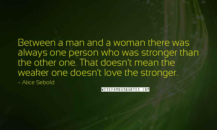 Alice Sebold quotes: Between a man and a woman there was always one person who was stronger than the other one. That doesn't mean the weaker one doesn't love the stronger.