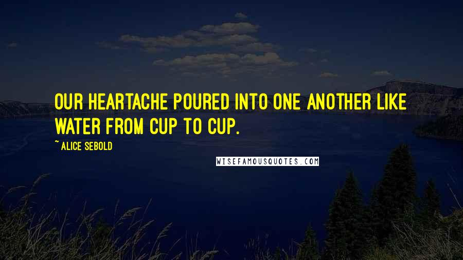 Alice Sebold quotes: Our heartache poured into one another like water from cup to cup.