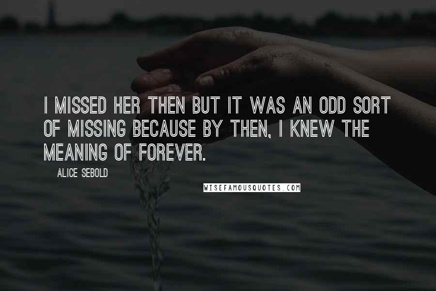 Alice Sebold quotes: I missed her then but it was an odd sort of missing because by then, I knew the meaning of forever.