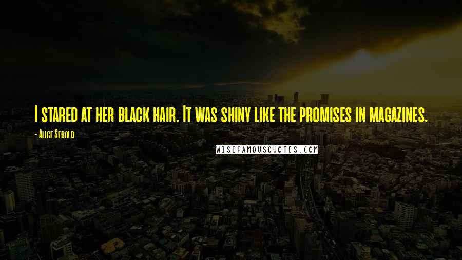 Alice Sebold quotes: I stared at her black hair. It was shiny like the promises in magazines.