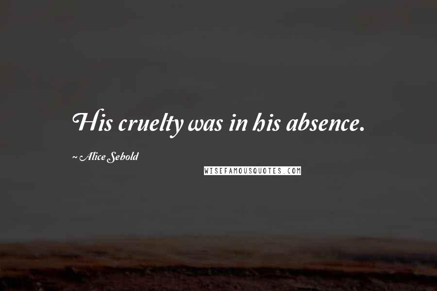 Alice Sebold quotes: His cruelty was in his absence.