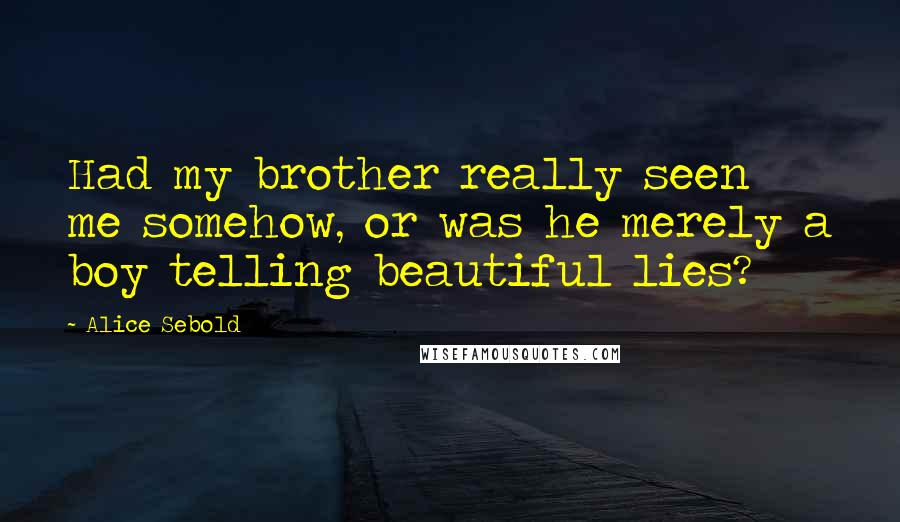 Alice Sebold quotes: Had my brother really seen me somehow, or was he merely a boy telling beautiful lies?
