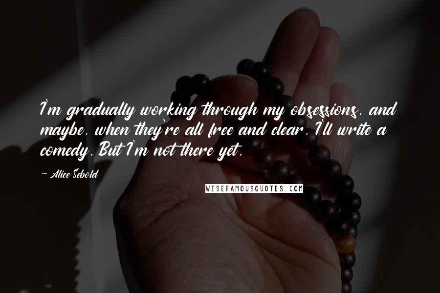 Alice Sebold quotes: I'm gradually working through my obsessions, and maybe, when they're all free and clear, I'll write a comedy. But I'm not there yet.