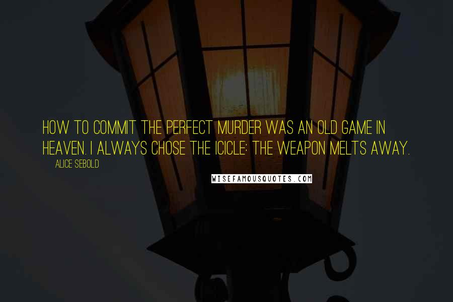 Alice Sebold quotes: How to Commit the Perfect Murder was an old game in heaven. I always chose the icicle: the weapon melts away.