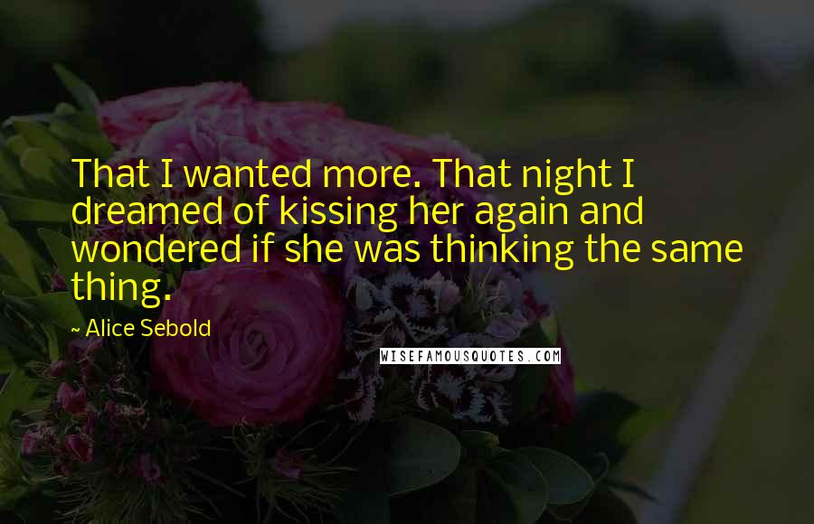 Alice Sebold quotes: That I wanted more. That night I dreamed of kissing her again and wondered if she was thinking the same thing.