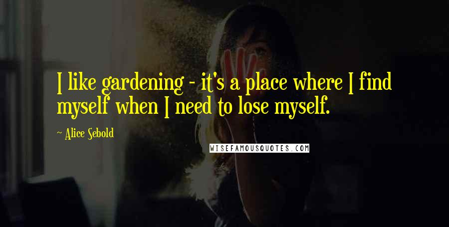 Alice Sebold quotes: I like gardening - it's a place where I find myself when I need to lose myself.