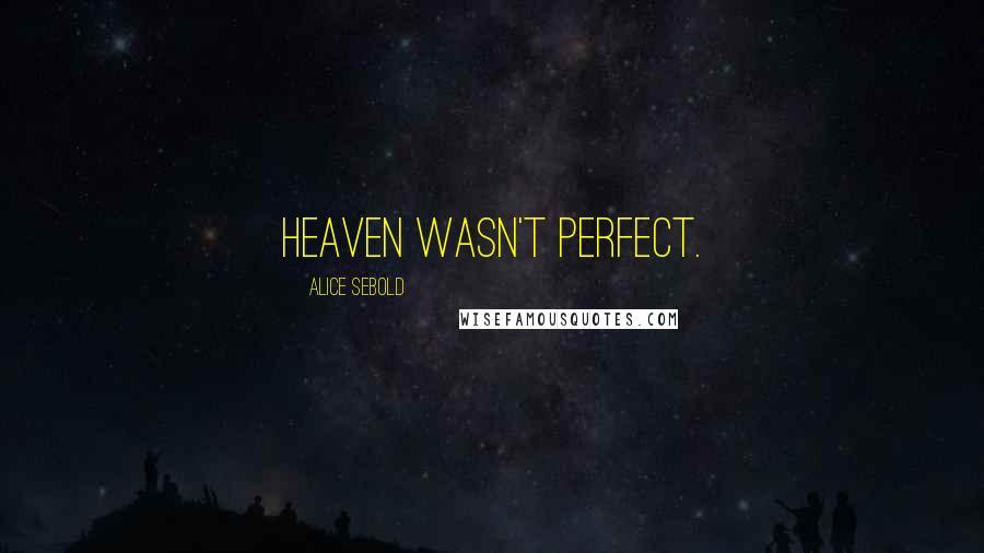 Alice Sebold quotes: Heaven wasn't perfect.