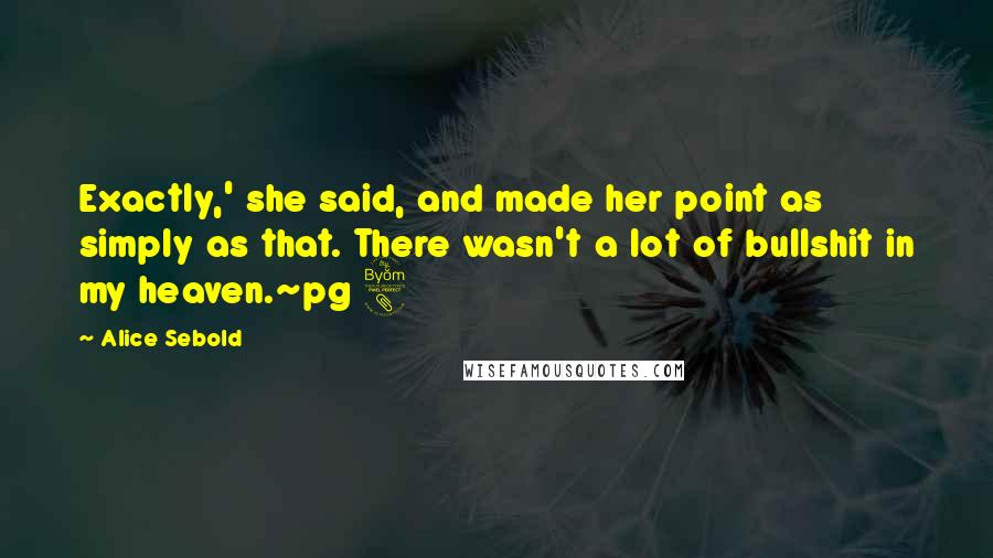 Alice Sebold quotes: Exactly,' she said, and made her point as simply as that. There wasn't a lot of bullshit in my heaven.~pg 8