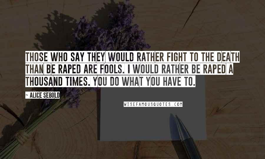 Alice Sebold quotes: Those who say they would rather fight to the death than be raped are fools. I would rather be raped a thousand times. You do what you have to.