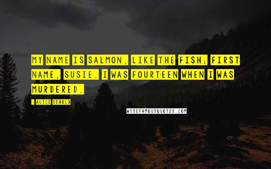 Alice Sebold quotes: My name is Salmon, like the fish; first name, Susie. I was fourteen when I was murdered.