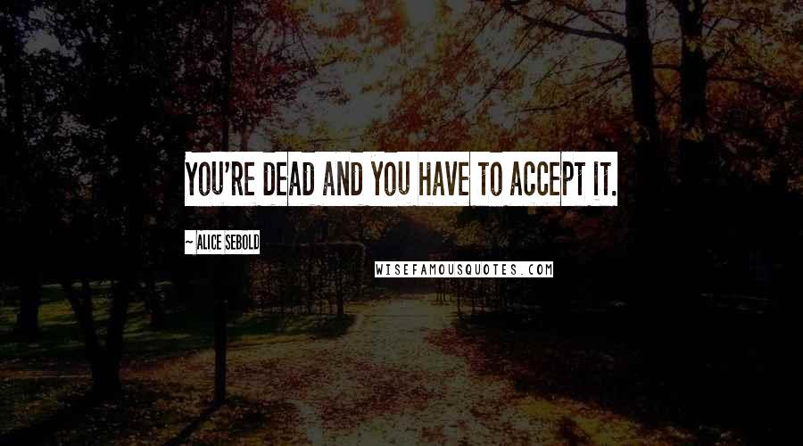 Alice Sebold quotes: You're dead and you have to accept it.