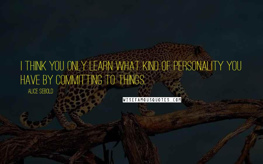 Alice Sebold quotes: I think you only learn what kind of personality you have by committing to things.