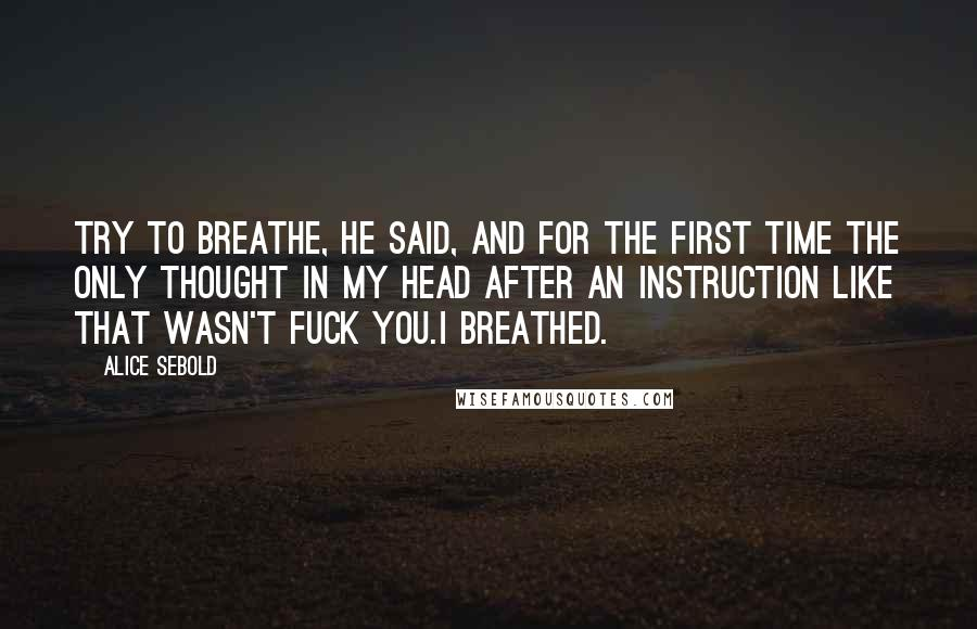 Alice Sebold quotes: Try to breathe, he said, and for the first time the only thought in my head after an instruction like that wasn't Fuck you.I breathed.