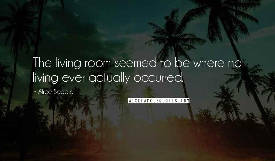 Alice Sebold quotes: The living room seemed to be where no living ever actually occurred.