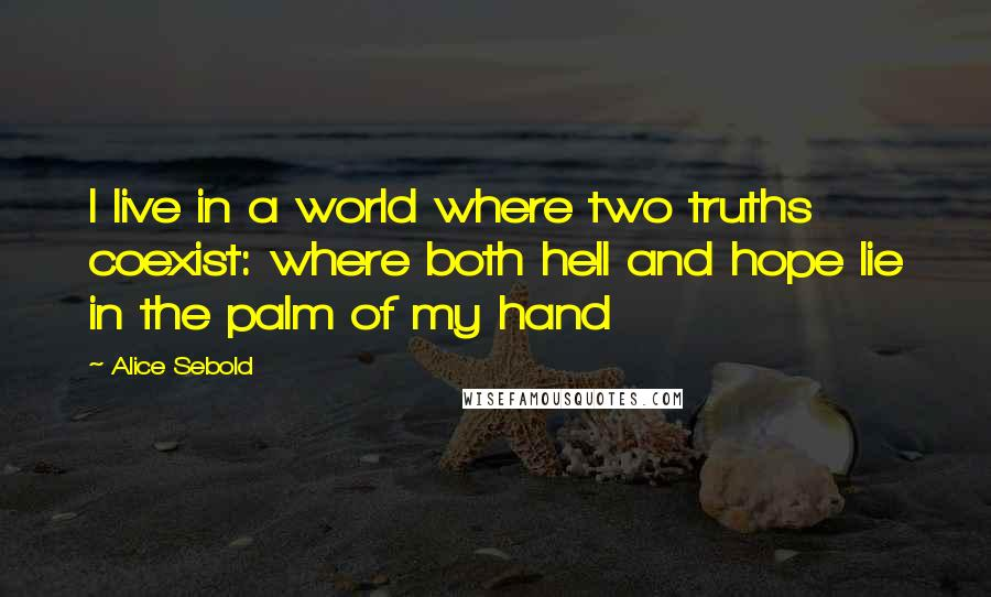 Alice Sebold quotes: I live in a world where two truths coexist: where both hell and hope lie in the palm of my hand