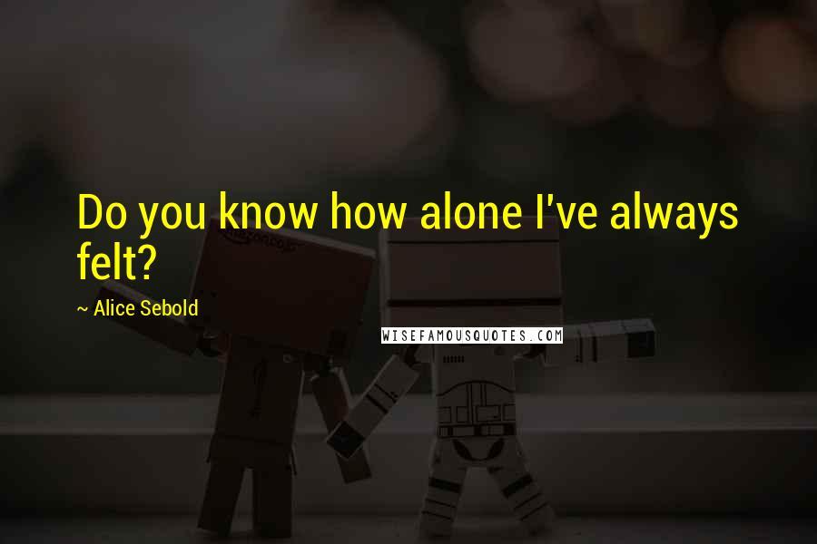Alice Sebold quotes: Do you know how alone I've always felt?