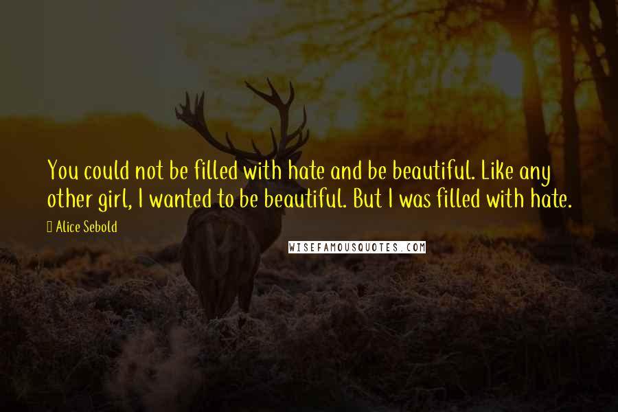Alice Sebold quotes: You could not be filled with hate and be beautiful. Like any other girl, I wanted to be beautiful. But I was filled with hate.