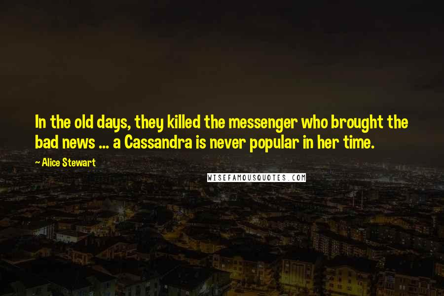 Alice Stewart quotes: In the old days, they killed the messenger who brought the bad news ... a Cassandra is never popular in her time.