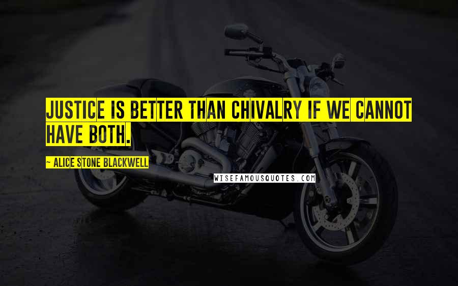 Alice Stone Blackwell quotes: Justice is better than chivalry if we cannot have both.