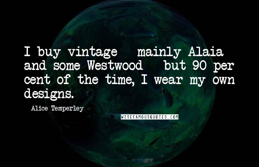 Alice Temperley quotes: I buy vintage - mainly Alaia and some Westwood - but 90 per cent of the time, I wear my own designs.