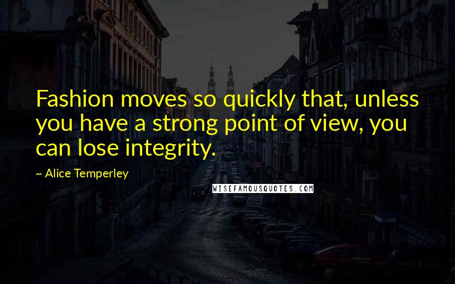 Alice Temperley quotes: Fashion moves so quickly that, unless you have a strong point of view, you can lose integrity.
