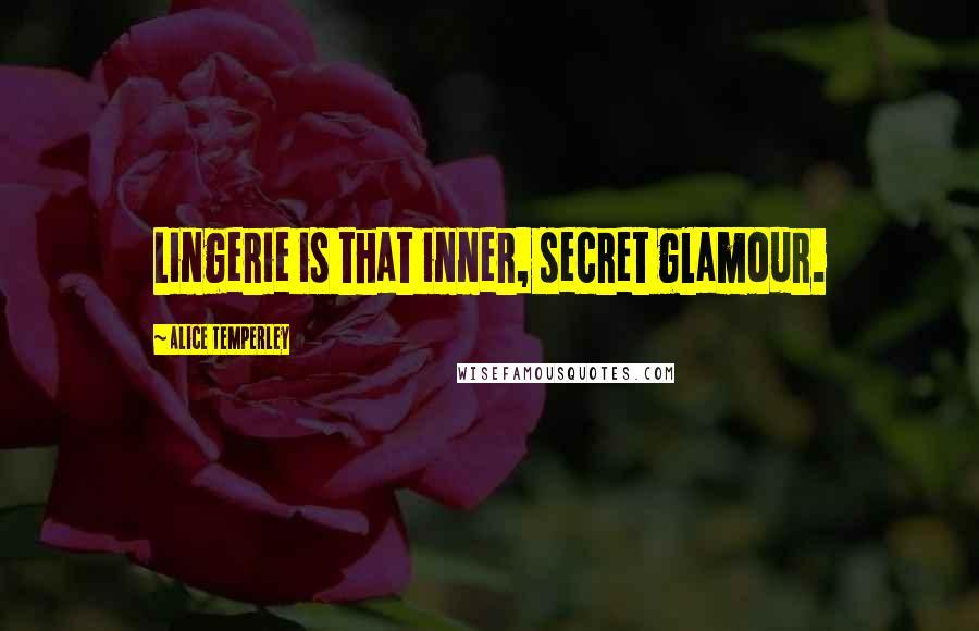Alice Temperley quotes: Lingerie is that inner, secret glamour.