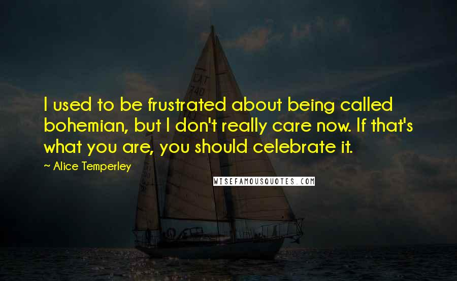 Alice Temperley quotes: I used to be frustrated about being called bohemian, but I don't really care now. If that's what you are, you should celebrate it.