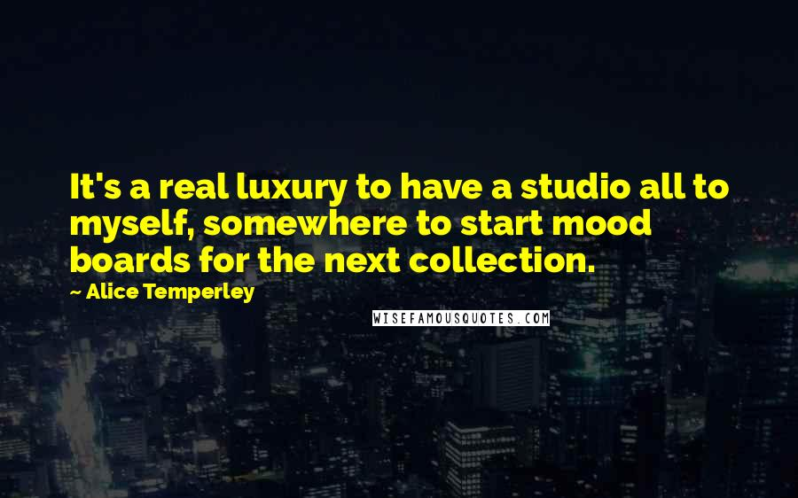 Alice Temperley quotes: It's a real luxury to have a studio all to myself, somewhere to start mood boards for the next collection.
