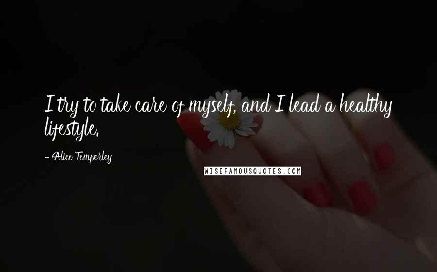 Alice Temperley quotes: I try to take care of myself, and I lead a healthy lifestyle.