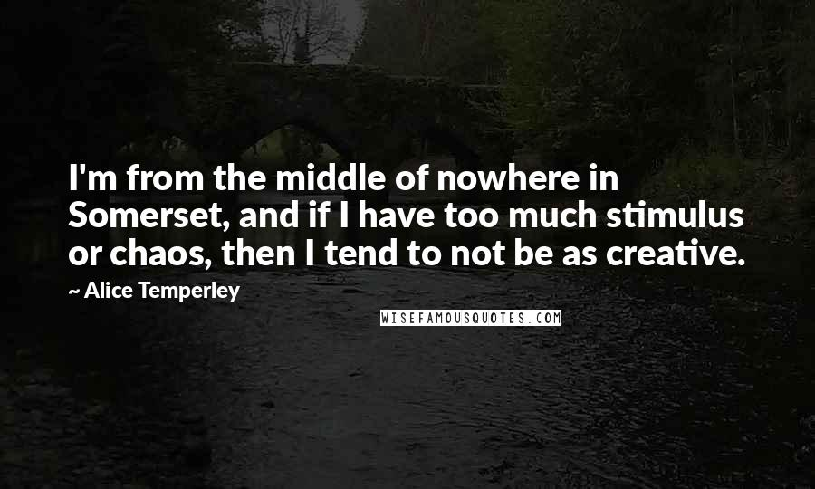 Alice Temperley quotes: I'm from the middle of nowhere in Somerset, and if I have too much stimulus or chaos, then I tend to not be as creative.