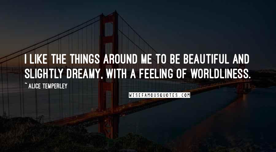 Alice Temperley quotes: I like the things around me to be beautiful and slightly dreamy, with a feeling of worldliness.