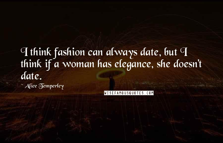 Alice Temperley quotes: I think fashion can always date, but I think if a woman has elegance, she doesn't date.