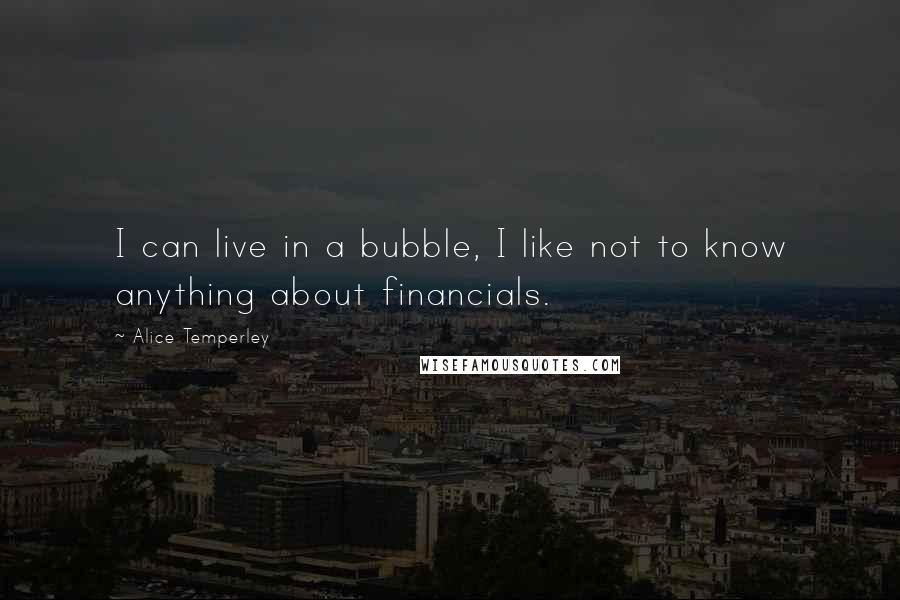 Alice Temperley quotes: I can live in a bubble, I like not to know anything about financials.