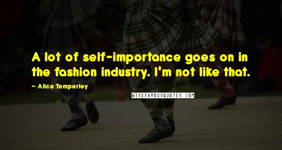 Alice Temperley quotes: A lot of self-importance goes on in the fashion industry. I'm not like that.