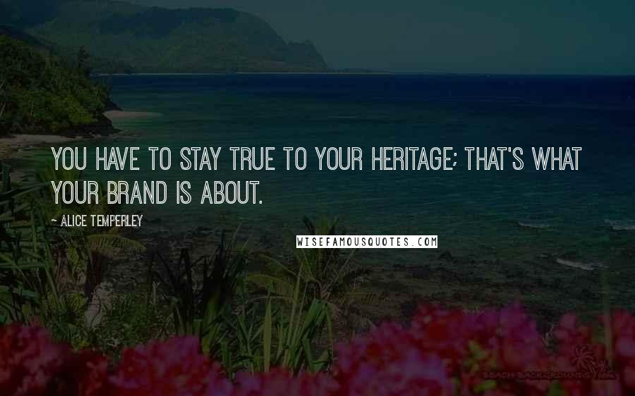 Alice Temperley quotes: You have to stay true to your heritage; that's what your brand is about.