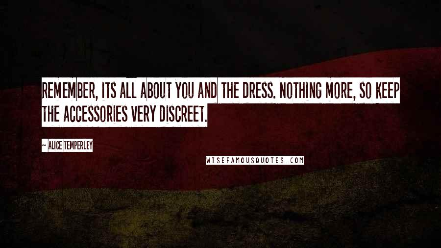 Alice Temperley quotes: Remember, its all about you and the dress. Nothing more, so keep the accessories very discreet.