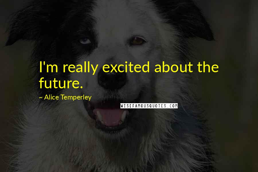 Alice Temperley quotes: I'm really excited about the future.