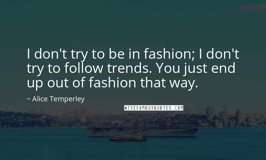 Alice Temperley quotes: I don't try to be in fashion; I don't try to follow trends. You just end up out of fashion that way.